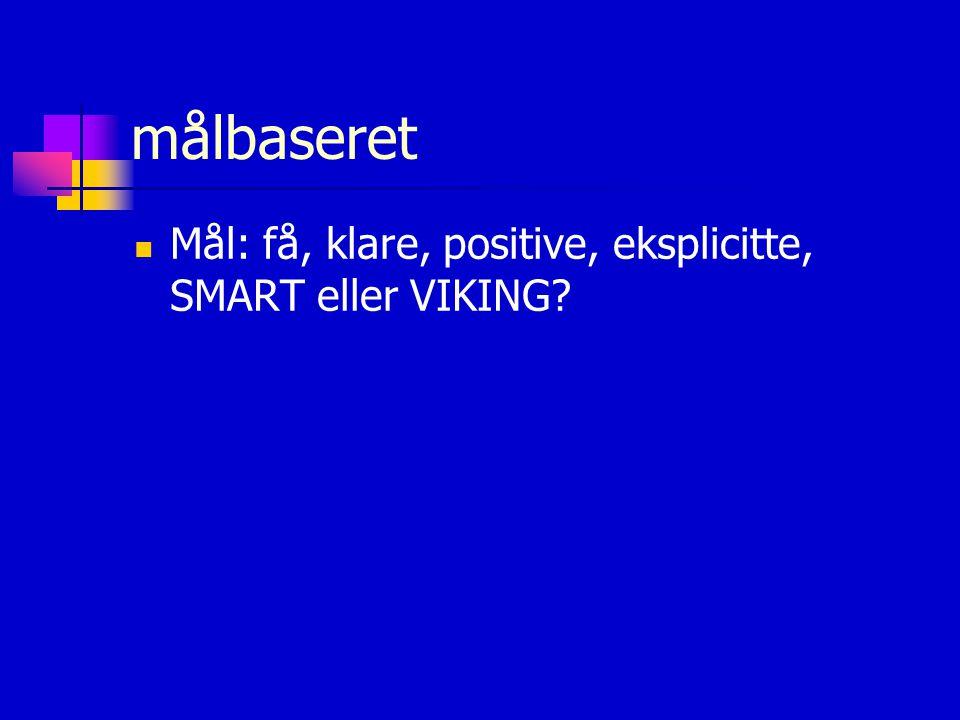 målbaseret Mål: få, klare, positive, eksplicitte, SMART eller VIKING