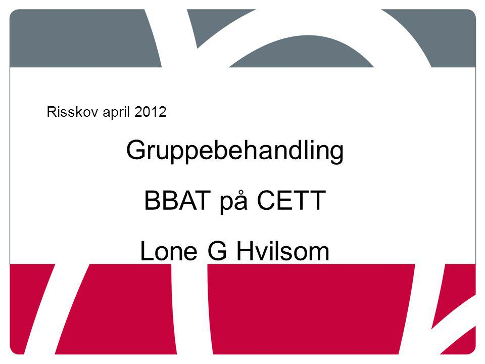 Risskov april 2012 Gruppebehandling BBAT på CETT Lone G Hvilsom