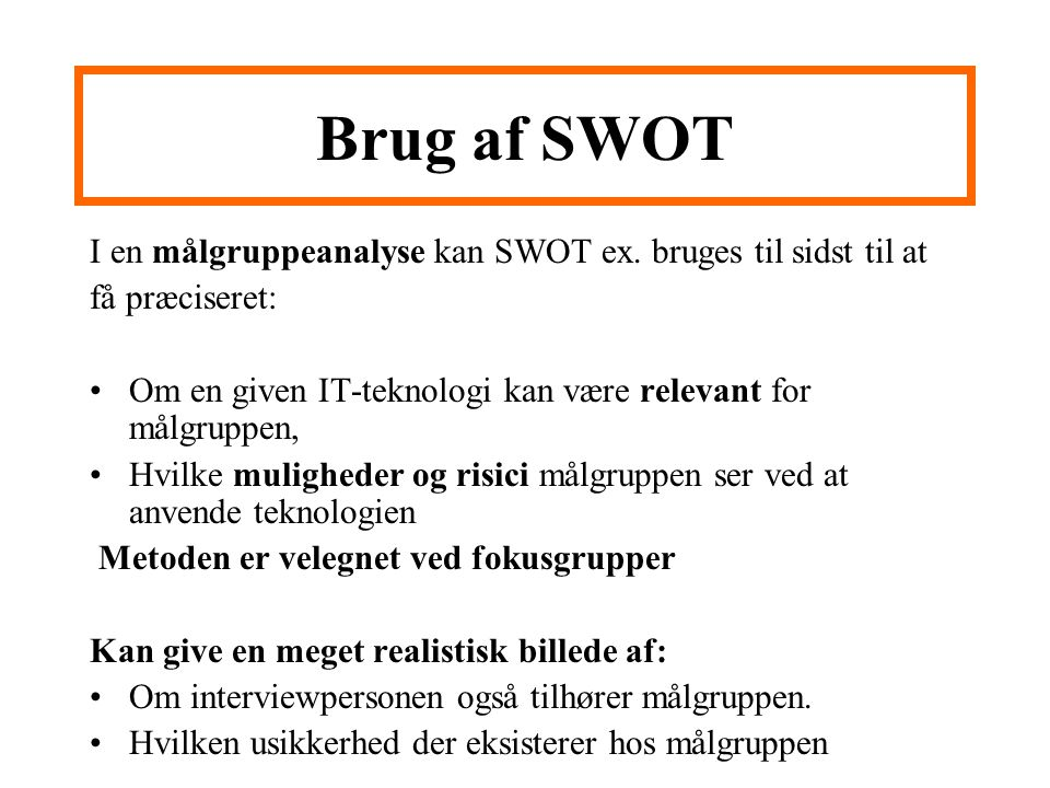 Brug af SWOT I en målgruppeanalyse kan SWOT ex. bruges til sidst til at. få præciseret: Om en given IT-teknologi kan være relevant for målgruppen,