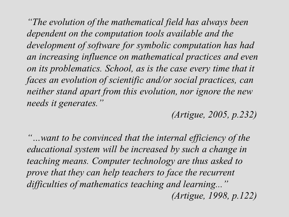 The evolution of the mathematical field has always been dependent on the computation tools available and the development of software for symbolic computation has had an increasing influence on mathematical practices and even on its problematics. School, as is the case every time that it faces an evolution of scientific and/or social practices, can neither stand apart from this evolution, nor ignore the new needs it generates.