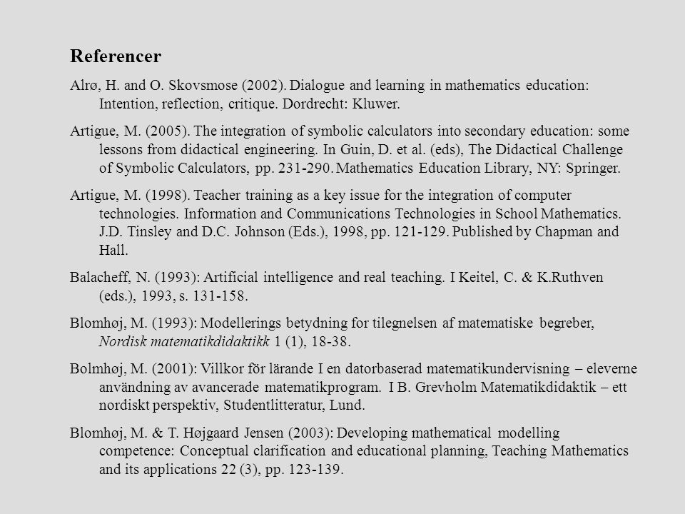 Referencer Alrø, H. and O. Skovsmose (2002). Dialogue and learning in mathematics education: Intention, reflection, critique. Dordrecht: Kluwer.