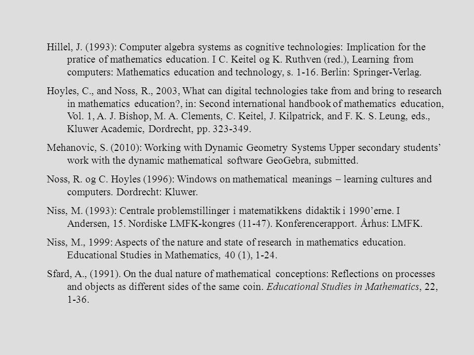 Hillel, J. (1993): Computer algebra systems as cognitive technologies: Implication for the pratice of mathematics education. I C. Keitel og K. Ruthven (red.), Learning from computers: Mathematics education and technology, s. 1-16. Berlin: Springer-Verlag.