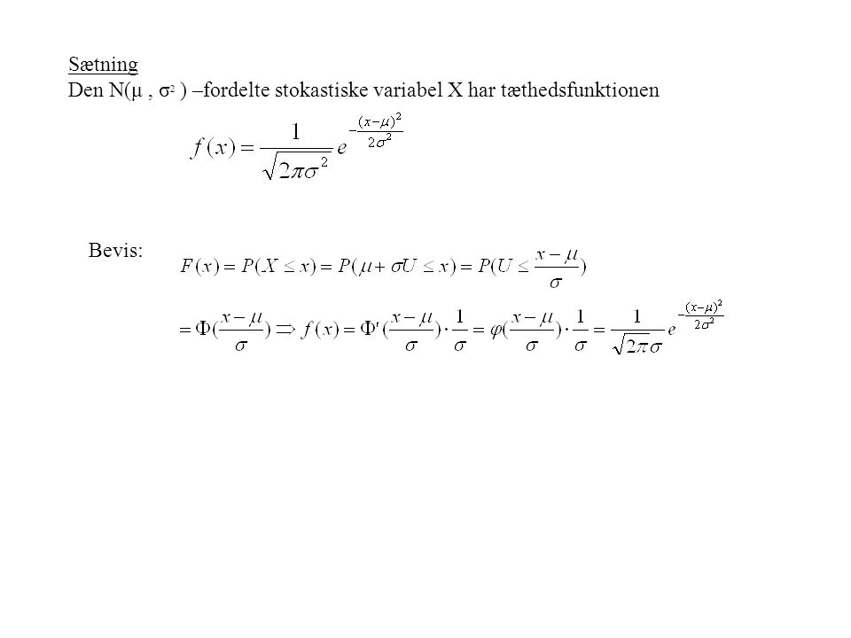 Sætning Den N(μ , σ2 ) –fordelte stokastiske variabel X har tæthedsfunktionen Bevis: