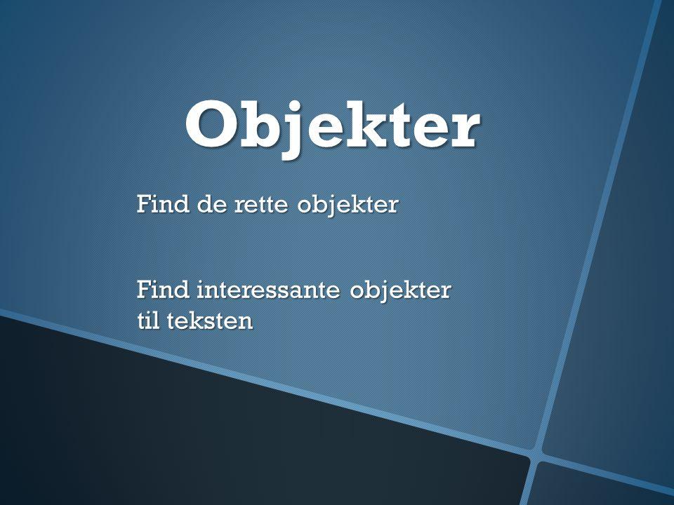 Objekter Find de rette objekter Find interessante objekter til teksten