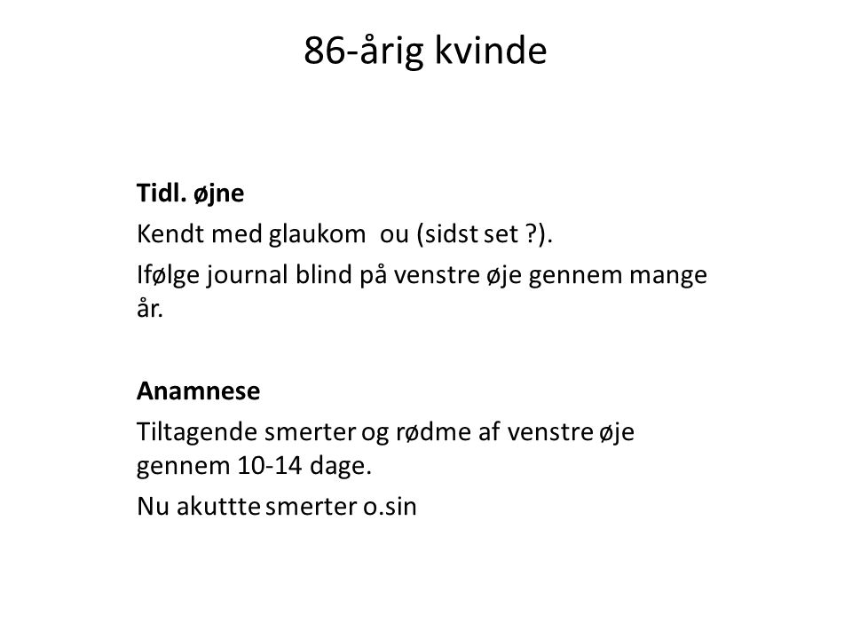 86-årig kvinde Tidl. øjne Kendt med glaukom ou (sidst set ).
