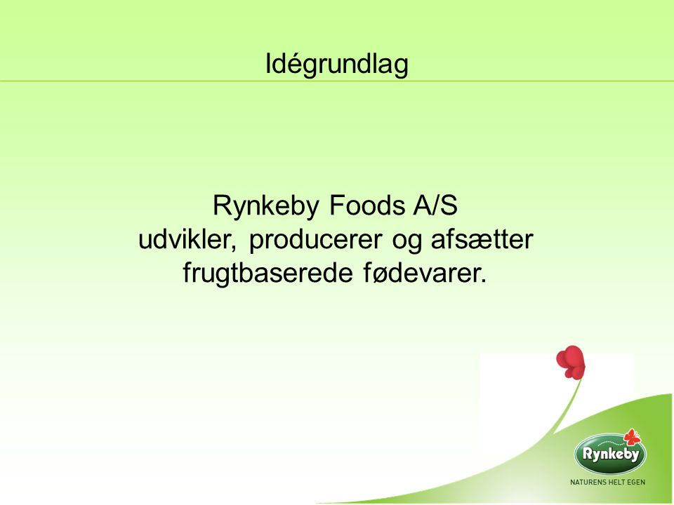 Idégrundlag Rynkeby Foods A/S udvikler, producerer og afsætter frugtbaserede fødevarer.
