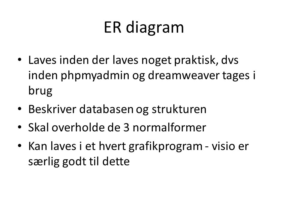 ER diagram Laves inden der laves noget praktisk, dvs inden phpmyadmin og dreamweaver tages i brug. Beskriver databasen og strukturen.