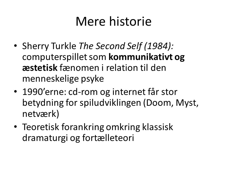 Mere historie Sherry Turkle The Second Self (1984): computerspillet som kommunikativt og æstetisk fænomen i relation til den menneskelige psyke.