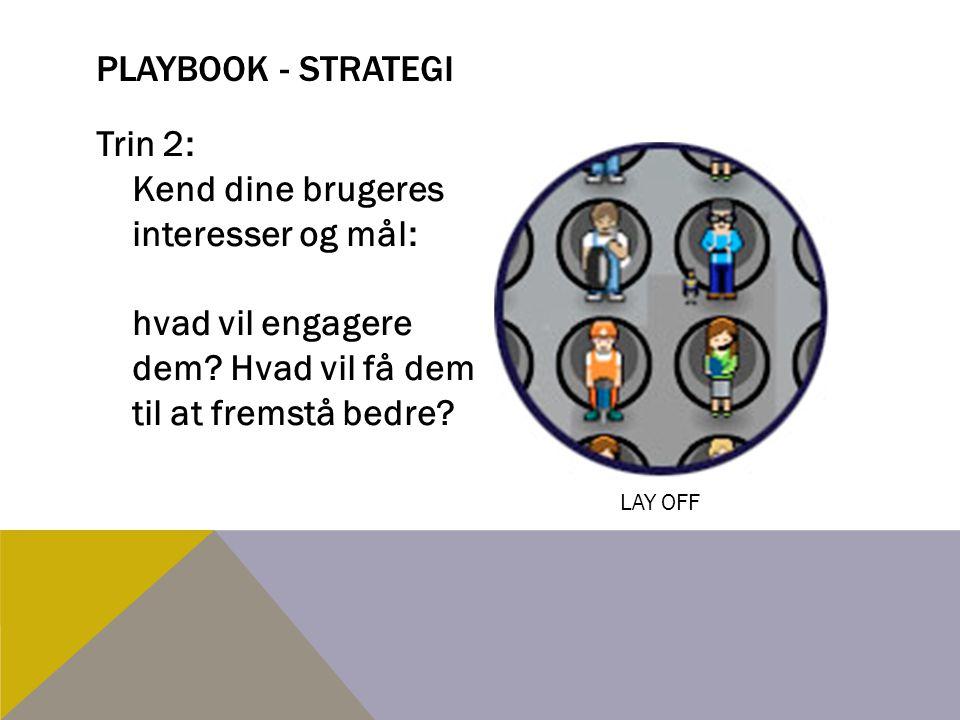 Playbook - strategi Trin 2: Kend dine brugeres interesser og mål: hvad vil engagere dem Hvad vil få dem til at fremstå bedre