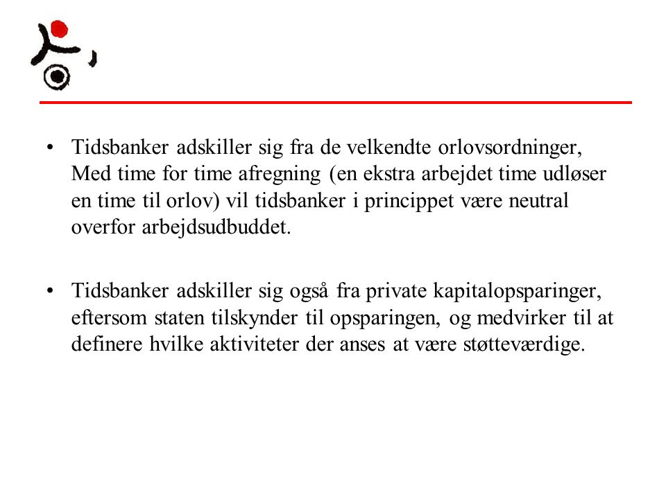 Tidsbanker adskiller sig fra de velkendte orlovsordninger, Med time for time afregning (en ekstra arbejdet time udløser en time til orlov) vil tidsbanker i princippet være neutral overfor arbejdsudbuddet.