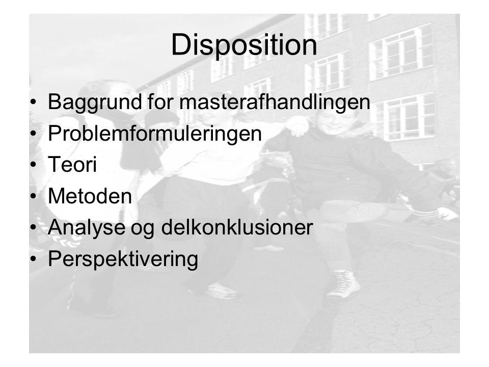 Disposition Baggrund for masterafhandlingen Problemformuleringen Teori