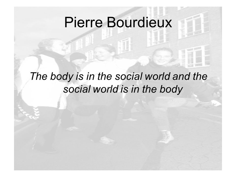 The body is in the social world and the social world is in the body