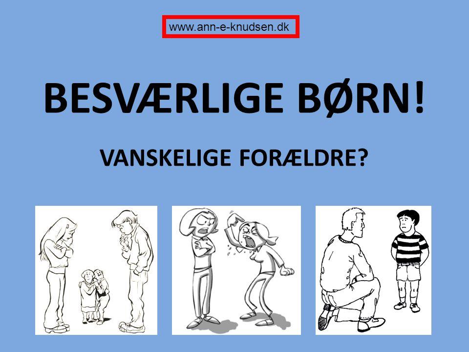 www.ann-e-knudsen.dk BESVÆRLIGE BØRN! VANSKELIGE FORÆLDRE