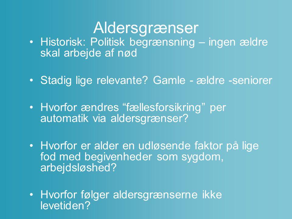 Aldersgrænser Historisk: Politisk begrænsning – ingen ældre skal arbejde af nød. Stadig lige relevante Gamle - ældre -seniorer.
