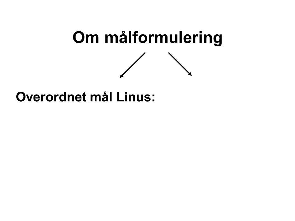 Om målformulering Overordnet mål Linus: