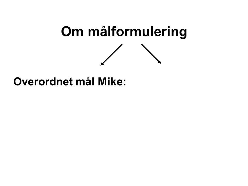 Om målformulering Overordnet mål Mike: