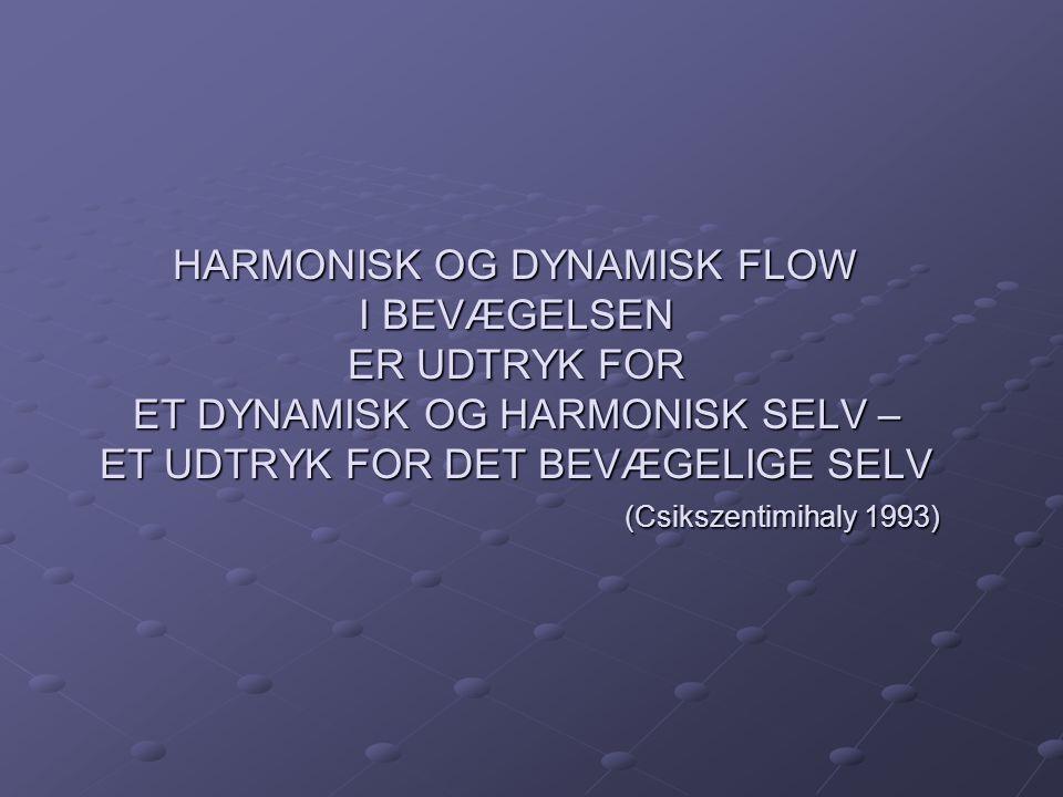 HARMONISK OG DYNAMISK FLOW I BEVÆGELSEN ER UDTRYK FOR ET DYNAMISK OG HARMONISK SELV – ET UDTRYK FOR DET BEVÆGELIGE SELV (Csikszentimihaly 1993)