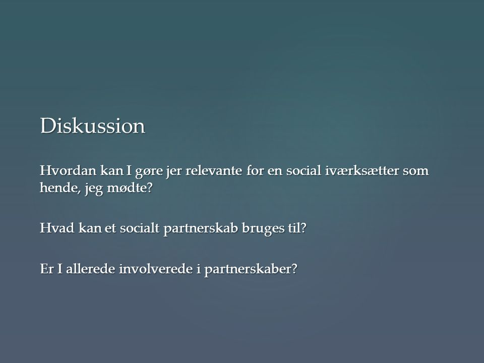 Diskussion Hvordan kan I gøre jer relevante for en social iværksætter som hende, jeg mødte Hvad kan et socialt partnerskab bruges til