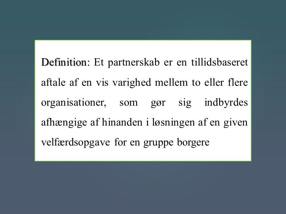 Definition: Et partnerskab er en tillidsbaseret aftale af en vis varighed mellem to eller flere organisationer, som gør sig indbyrdes afhængige af hinanden i løsningen af en given velfærdsopgave for en gruppe borgere