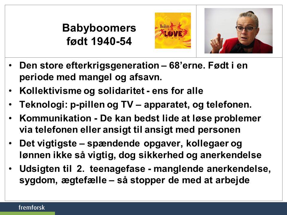 Babyboomers født 1940-54 Den store efterkrigsgeneration – 68'erne. Født i en periode med mangel og afsavn.
