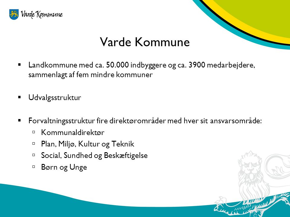 Varde Kommune Landkommune med ca. 50.000 indbyggere og ca. 3900 medarbejdere, sammenlagt af fem mindre kommuner.