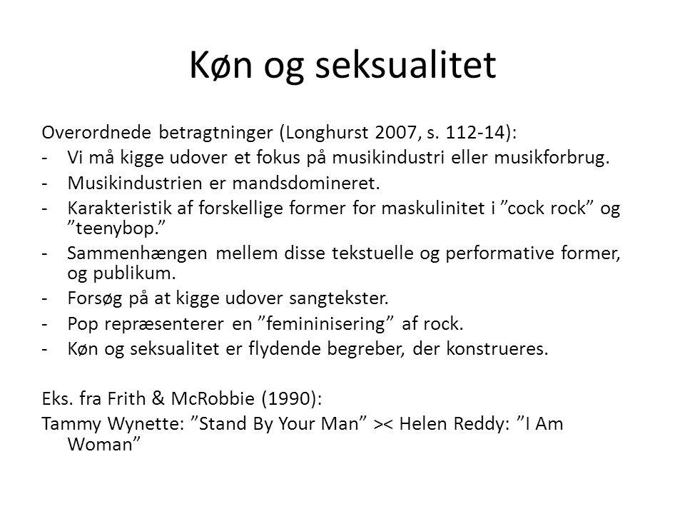 Køn og seksualitet Overordnede betragtninger (Longhurst 2007, s. 112-14): Vi må kigge udover et fokus på musikindustri eller musikforbrug.