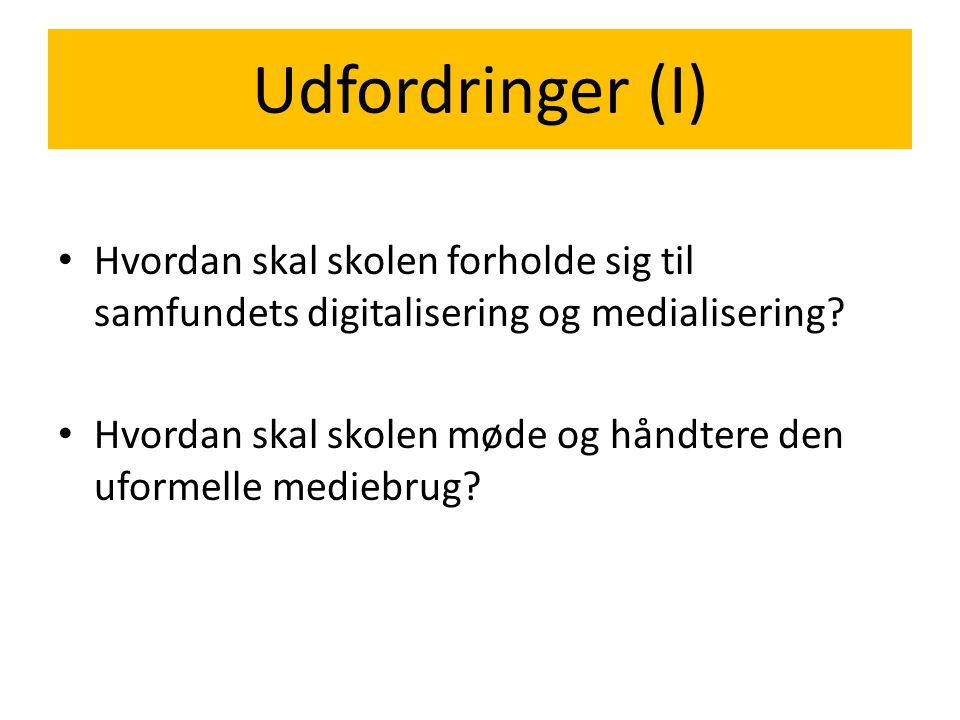 Udfordringer (I) Hvordan skal skolen forholde sig til samfundets digitalisering og medialisering