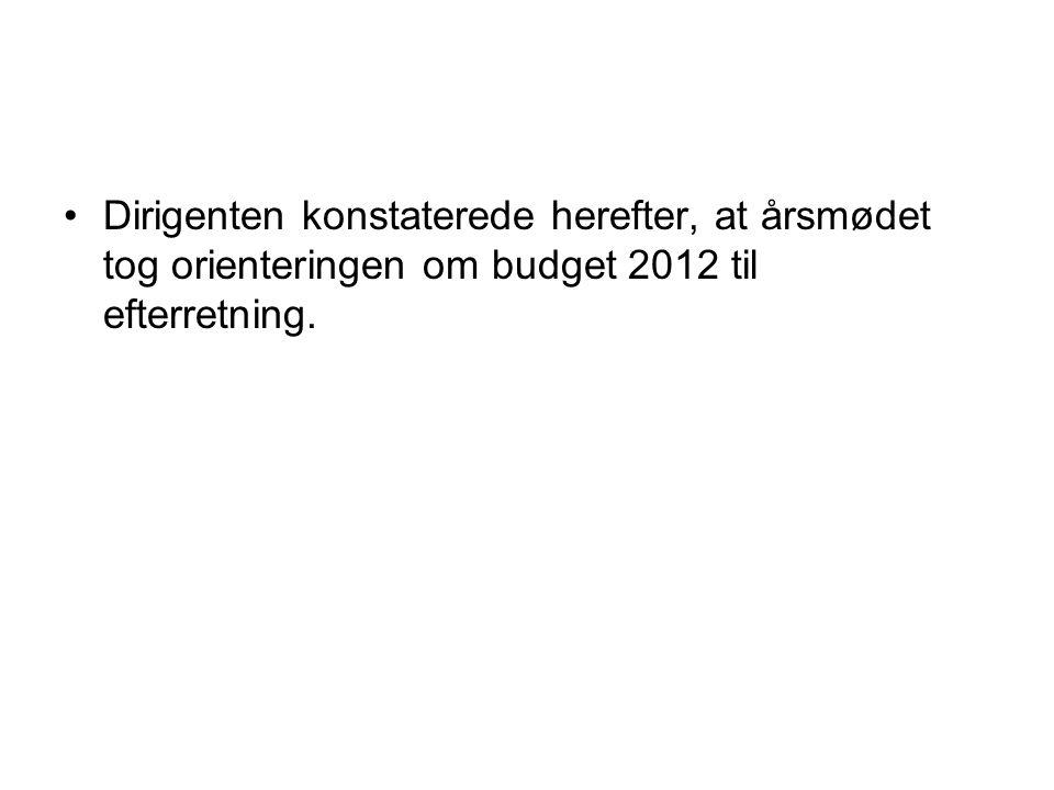 Dirigenten konstaterede herefter, at årsmødet tog orienteringen om budget 2012 til efterretning.