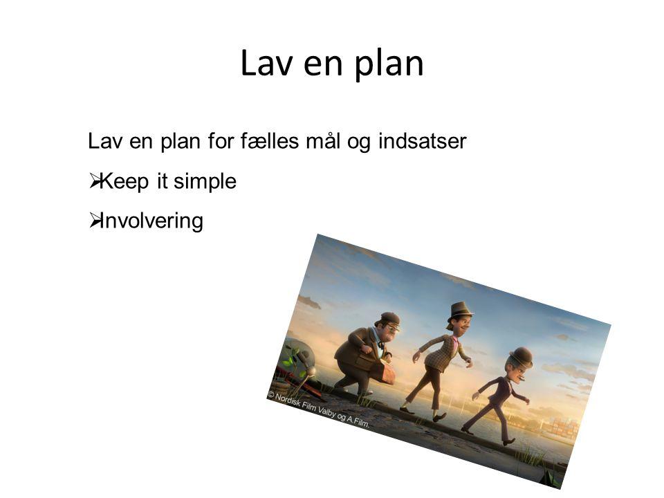 Lav en plan Lav en plan for fælles mål og indsatser Keep it simple