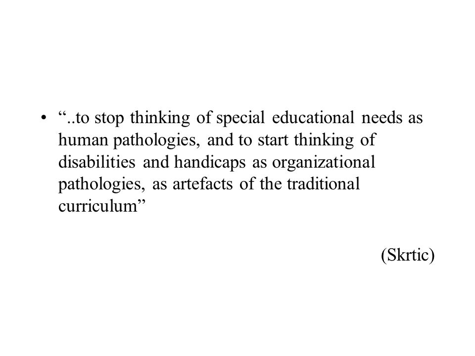 ..to stop thinking of special educational needs as human pathologies, and to start thinking of disabilities and handicaps as organizational pathologies, as artefacts of the traditional curriculum