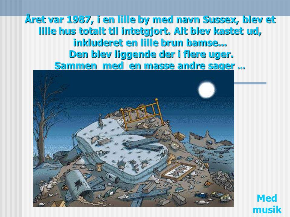 Året var 1987, i en lille by med navn Sussex, blev et lille hus totalt til intetgjort. Alt blev kastet ud, inkluderet en lille brun bamse... Den blev liggende der i flere uger. Sammen med en masse andre sager …