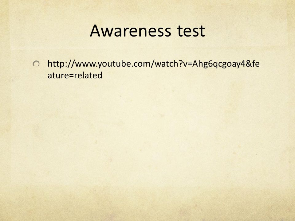 Awareness test http://www.youtube.com/watch v=Ahg6qcgoay4&fe ature=related