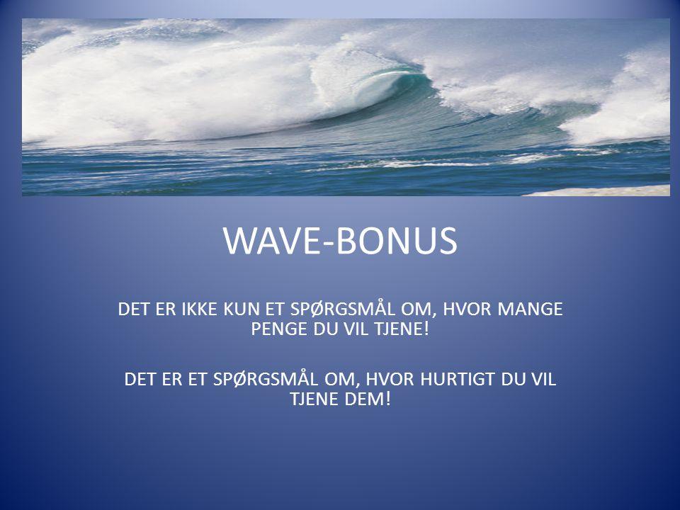 WAVE-BONUS DET ER IKKE KUN ET SPØRGSMÅL OM, HVOR MANGE PENGE DU VIL TJENE! DET ER ET SPØRGSMÅL OM, HVOR HURTIGT DU VIL TJENE DEM!