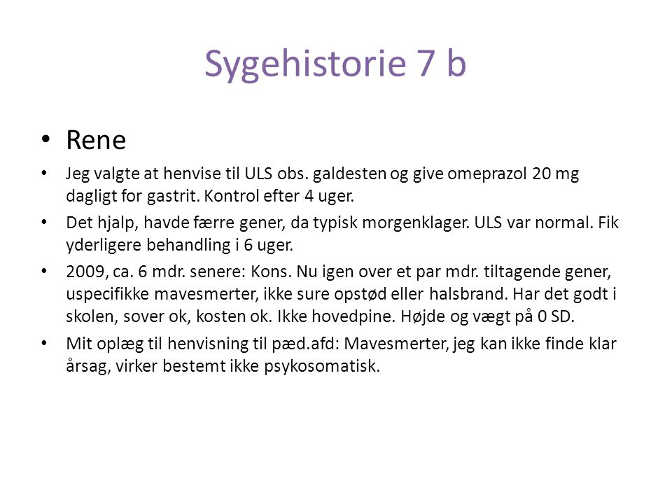Sygehistorie 7 b Rene. Jeg valgte at henvise til ULS obs. galdesten og give omeprazol 20 mg dagligt for gastrit. Kontrol efter 4 uger.
