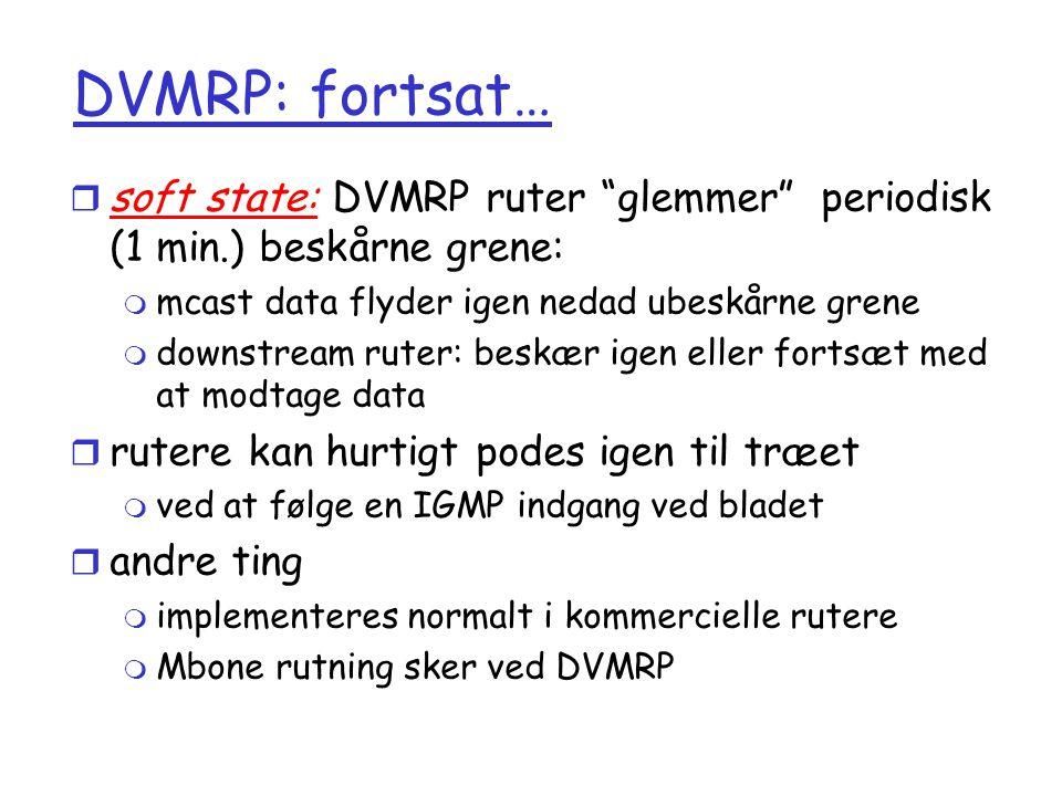 DVMRP: fortsat… soft state: DVMRP ruter glemmer periodisk (1 min.) beskårne grene: mcast data flyder igen nedad ubeskårne grene.