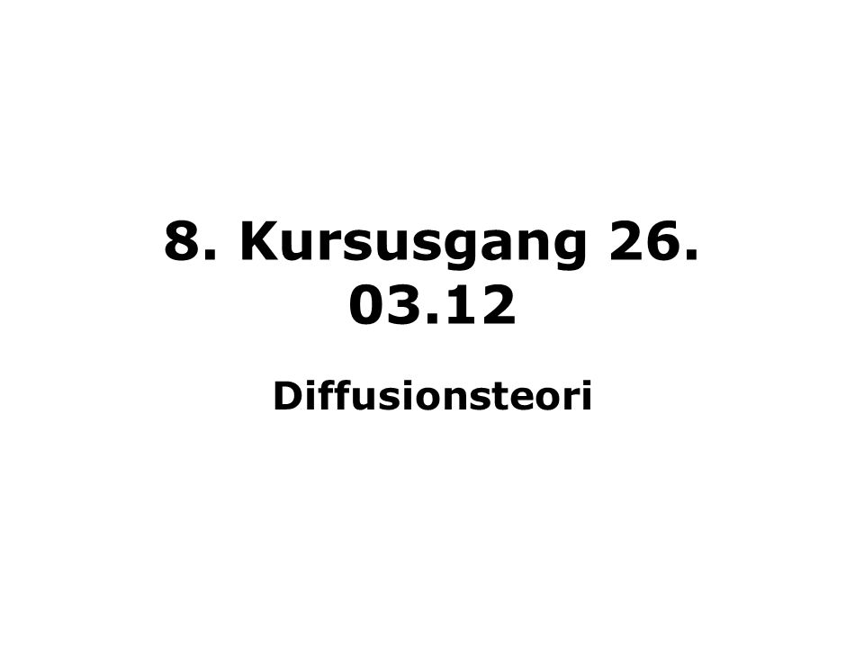 8. Kursusgang 26. 03.12 Diffusionsteori