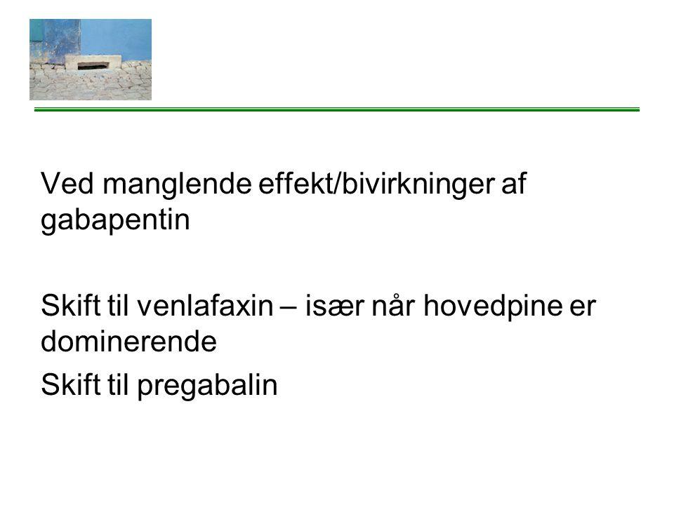Ved manglende effekt/bivirkninger af gabapentin Skift til venlafaxin – især når hovedpine er dominerende Skift til pregabalin
