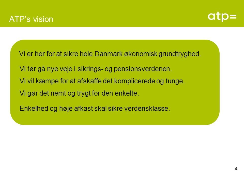 ATP's vision Vi er her for at sikre hele Danmark økonomisk grundtryghed. Vi tør gå nye veje i sikrings- og pensionsverdenen.