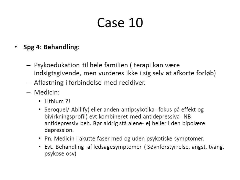 Case 10 Spg 4: Behandling: Psykoedukation til hele familien ( terapi kan være indsigtsgivende, men vurderes ikke i sig selv at afkorte forløb)