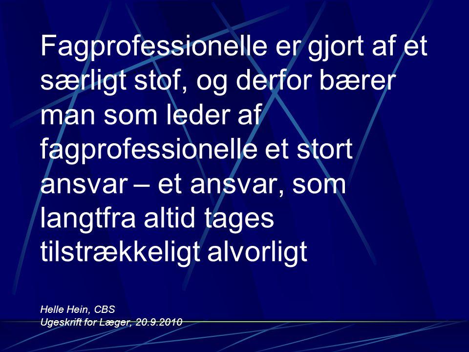 Fagprofessionelle er gjort af et særligt stof, og derfor bærer man som leder af fagprofessionelle et stort ansvar – et ansvar, som langtfra altid tages tilstrækkeligt alvorligt Helle Hein, CBS Ugeskrift for Læger, 20.9.2010