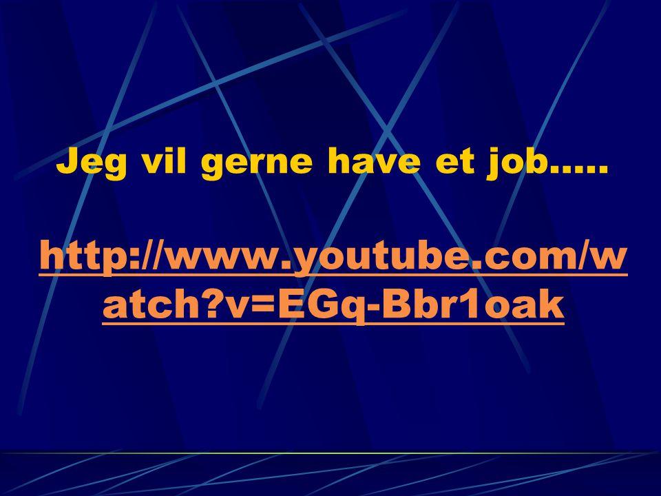 Jeg vil gerne have et job…. http://www. youtube. com/watch