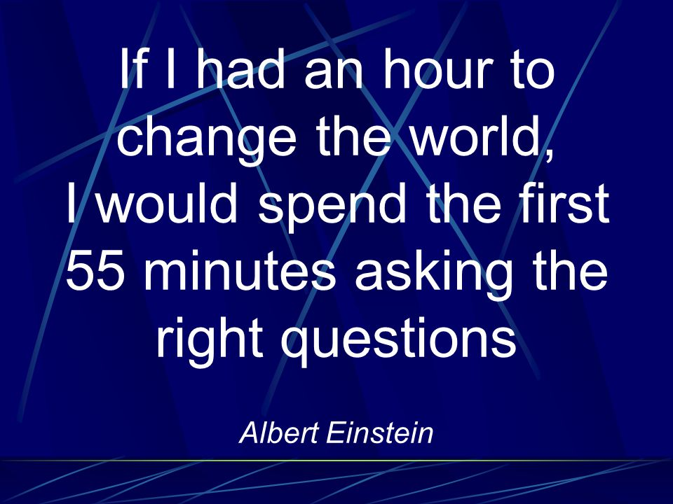 If I had an hour to change the world, I would spend the first 55 minutes asking the right questions Albert Einstein
