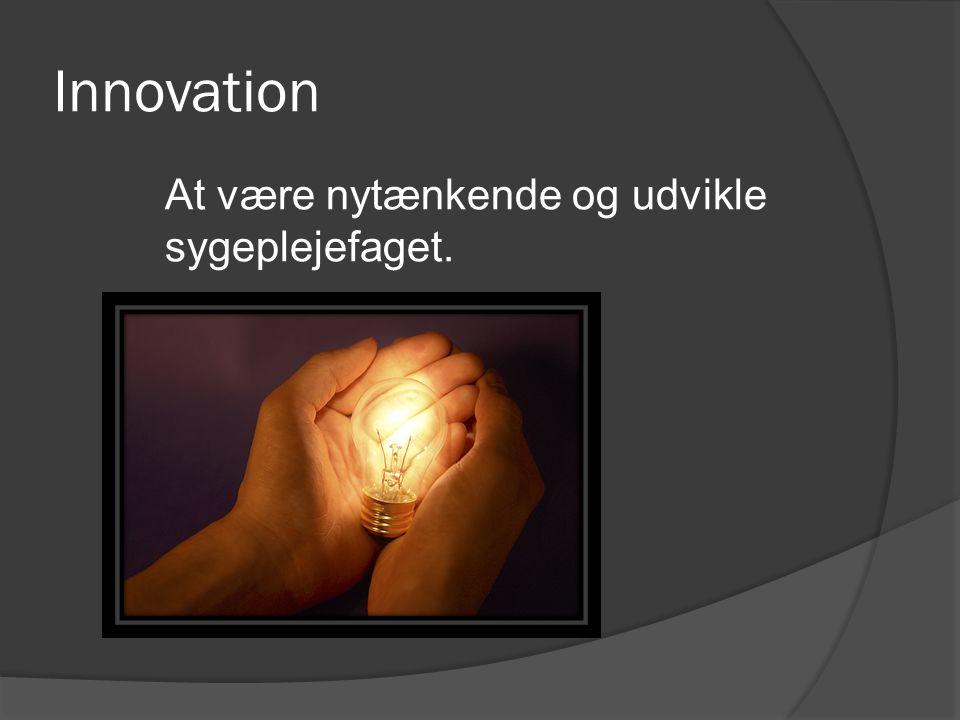 Innovation At være nytænkende og udvikle sygeplejefaget.