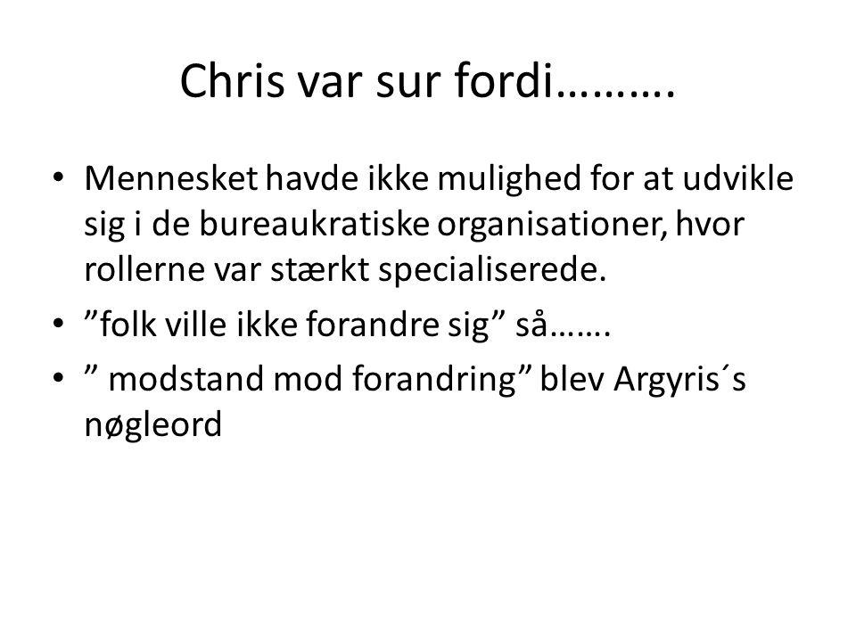 Chris var sur fordi………. Mennesket havde ikke mulighed for at udvikle sig i de bureaukratiske organisationer, hvor rollerne var stærkt specialiserede.