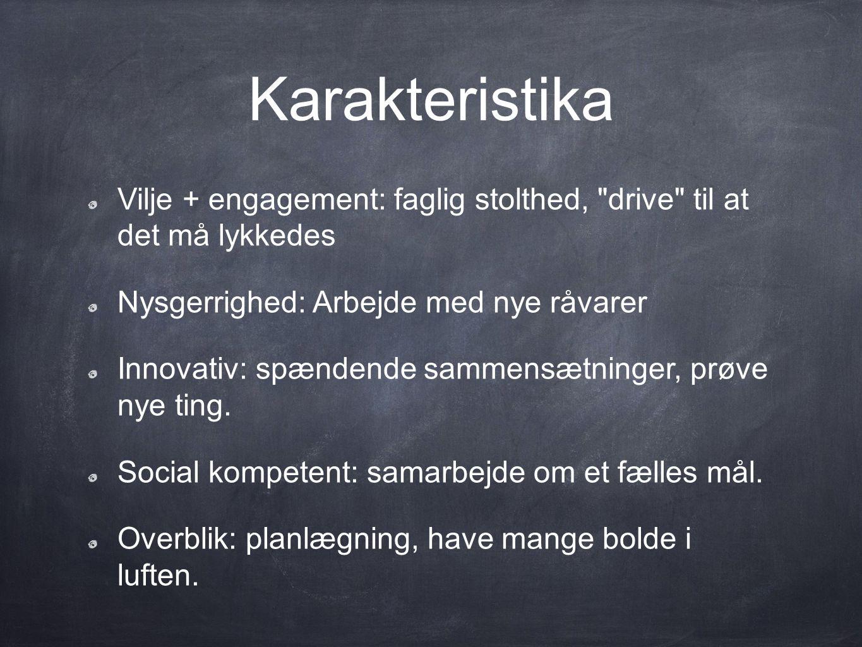 Karakteristika Vilje + engagement: faglig stolthed, drive til at det må lykkedes. Nysgerrighed: Arbejde med nye råvarer.