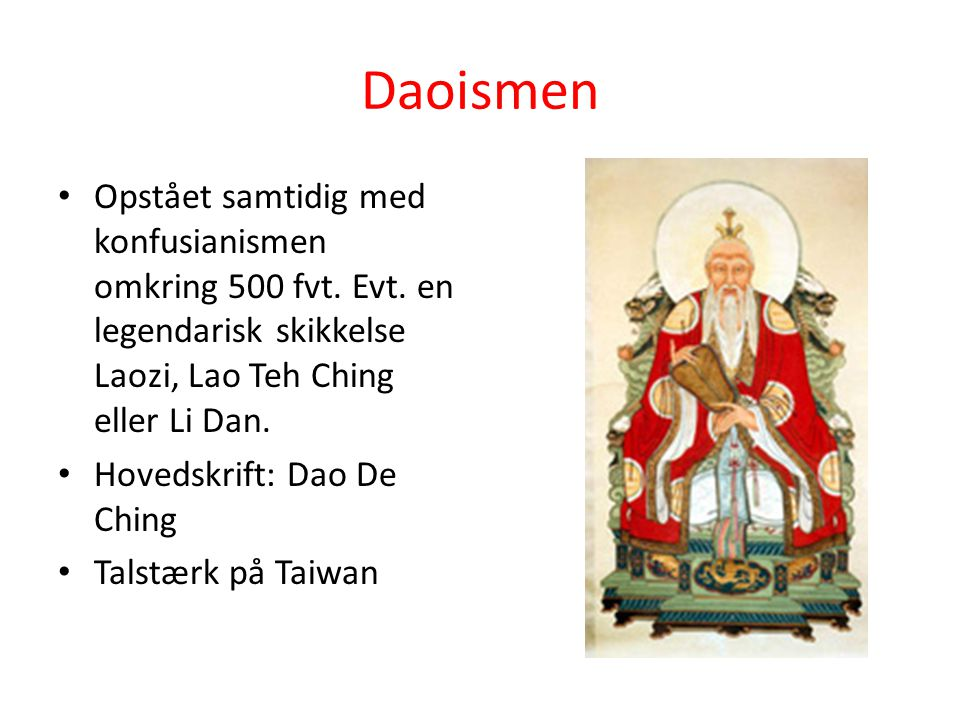 Daoismen Opstået samtidig med konfusianismen omkring 500 fvt. Evt. en legendarisk skikkelse Laozi, Lao Teh Ching eller Li Dan.
