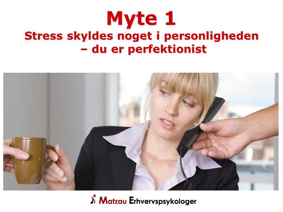 Myte 1 Stress skyldes noget i personligheden – du er perfektionist