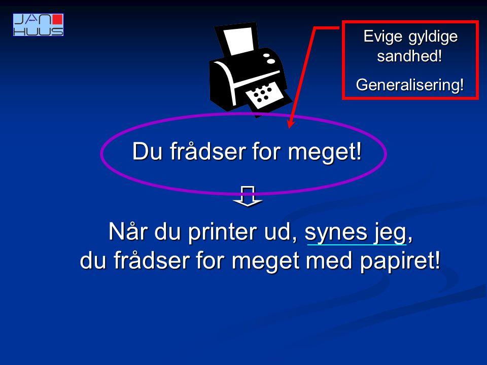 Når du printer ud, synes jeg, du frådser for meget med papiret!