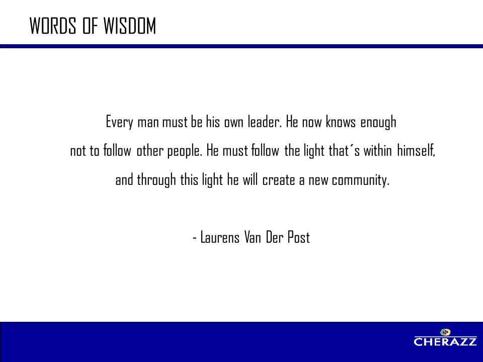 WORDS OF WISDOM Every man must be his own leader. He now knows enough