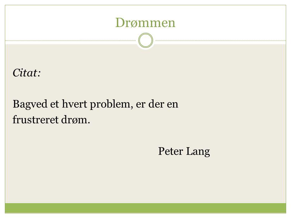 Drømmen Citat: Bagved et hvert problem, er der en frustreret drøm. Peter Lang